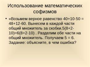 Использование математических софизмов «Возьмем верное равенство 40+10-50 = 48