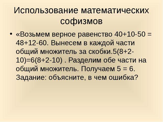 Использование математических софизмов «Возьмем верное равенство 40+10-50 = 48...