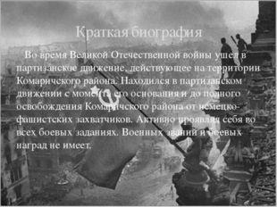 Во время Великой Отечественной войны ушел в партизанское движение, действующ