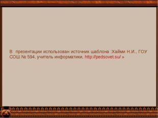 В презентации использован источник шаблона :Хайми Н.И., ГОУ СОШ № 594, учител