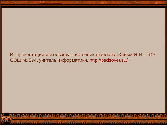 В презентации использован источник шаблона :Хайми Н.И., ГОУ СОШ № 594, учител...