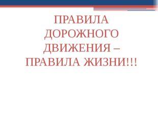 ПРАВИЛА ДОРОЖНОГО ДВИЖЕНИЯ – ПРАВИЛА ЖИЗНИ!!!