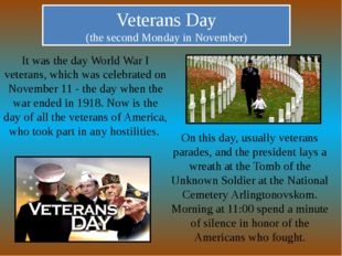 Veterans Day (the second Monday in November) It was the day World War I veter