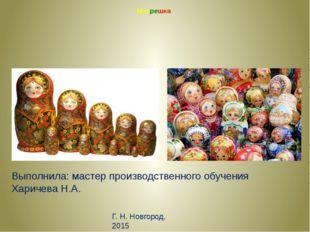 Матрешка п Выполнила: мастер производственного обучения Харичева Н.А. Г. Н. Н