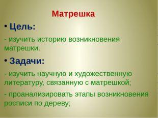 Цель: - изучить историю возникновения матрешки. Задачи: - изучить научную и х