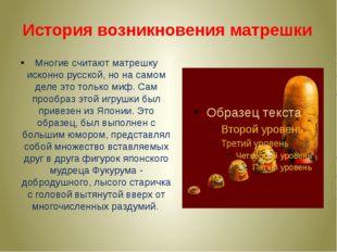 Многие считают матрешку исконно русской, но на самом деле это только миф. Сам