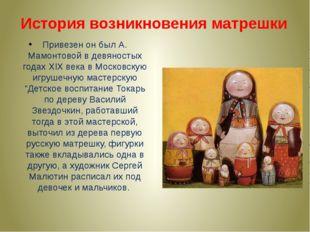 Привезен он был А. Мамонтовой в девяностых годах XIX века в Московскую игруше