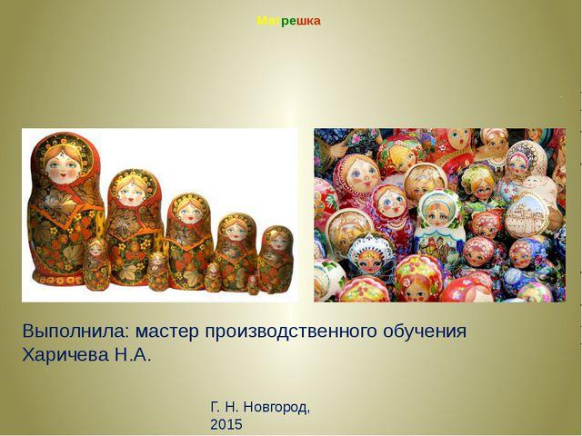 Матрешка п Выполнила: мастер производственного обучения Харичева Н.А. Г. Н. Н...