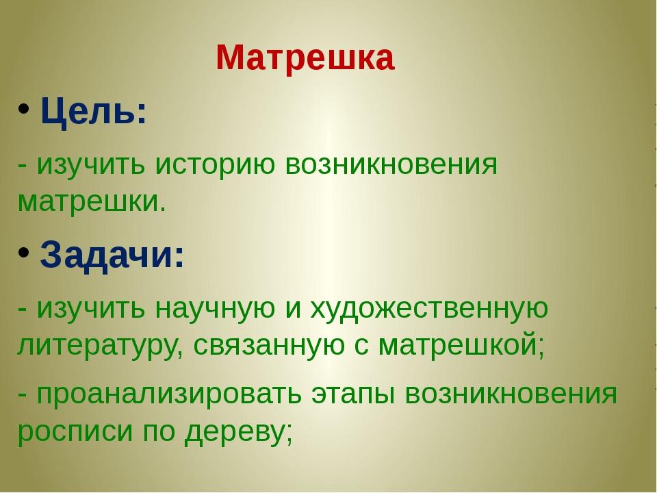Цель: - изучить историю возникновения матрешки. Задачи: - изучить научную и х...