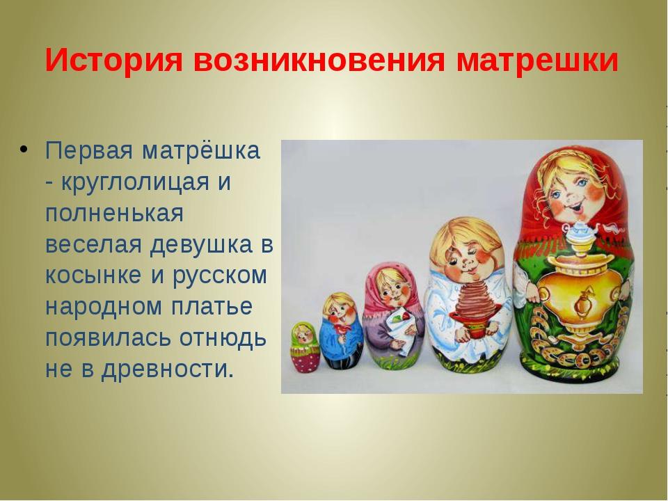 История возникновения матрешки Первая матрёшка - круглолицая и полненькая вес...