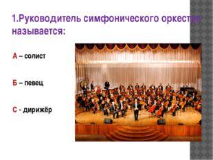 1.Руководитель симфонического оркестра называется: А – солист Б – певец С - д