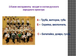 2.Какие инструменты входят в состав русского народного оркестра: А – Труба, в