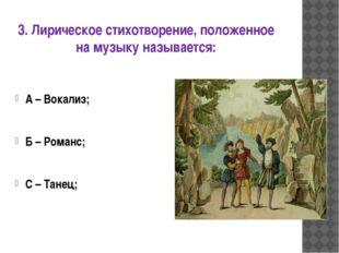 3. Лирическое стихотворение, положенное на музыку называется: А – Вокализ; Б