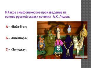 6.Какое симфоническое произведение на основе русской сказки сочинил А.К. Лядо