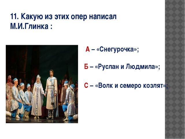 11. Какую из этих опер написал М.И.Глинка : А – «Снегурочка»; Б – «Руслан и Л...