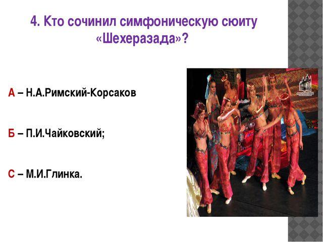 4. Кто сочинил симфоническую сюиту «Шехеразада»? А – Н.А.Римский-Корсаков Б –...