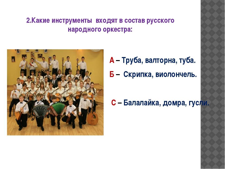 2.Какие инструменты входят в состав русского народного оркестра: А – Труба, в...