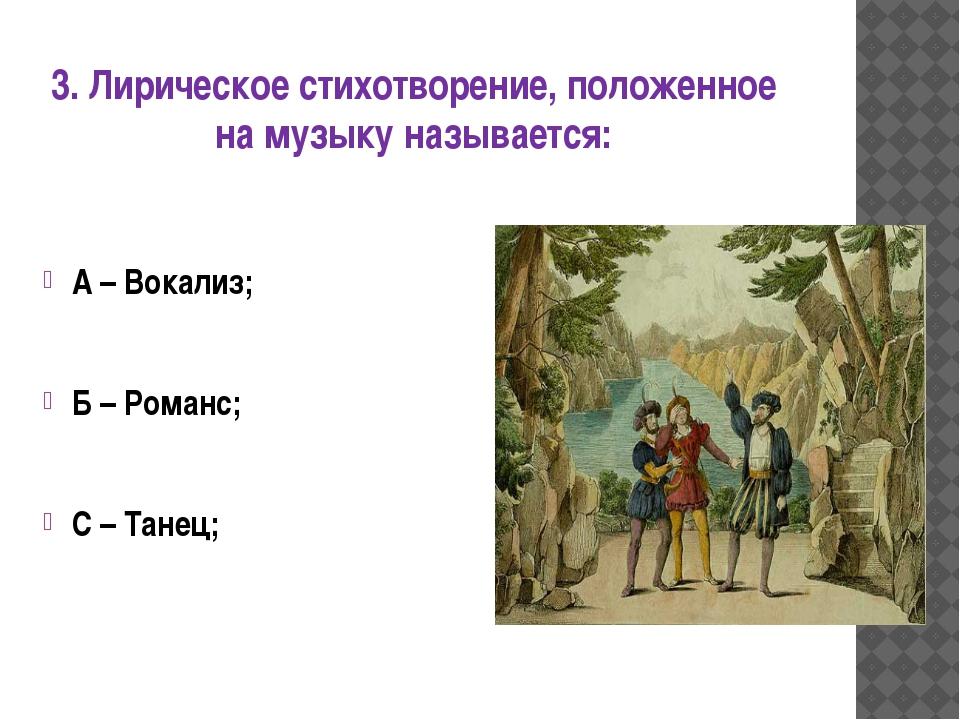 3. Лирическое стихотворение, положенное на музыку называется: А – Вокализ; Б...