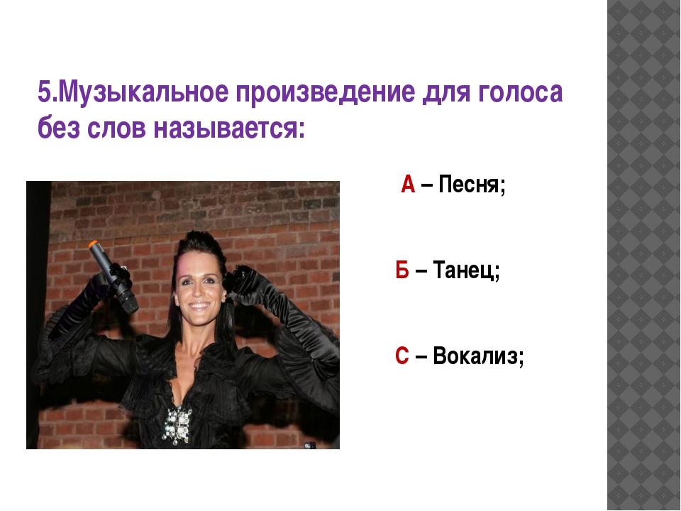 5.Музыкальное произведение для голоса без слов называется: А – Песня; Б – Тан...