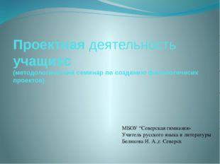 Проектная деятельность учащихс (методологический семинар по созданию филологи