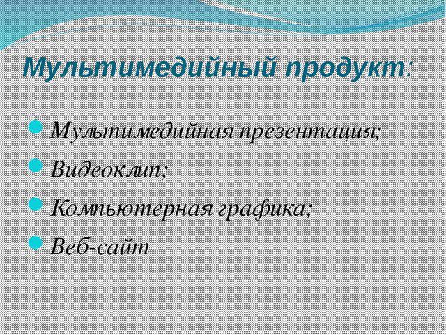 Мультимедийный продукт: Мультимедийная презентация; Видеоклип; Компьютерная г...