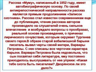 Рассказ «Муму», написанный в 1852 году, имеет автобиографическую основу. По с