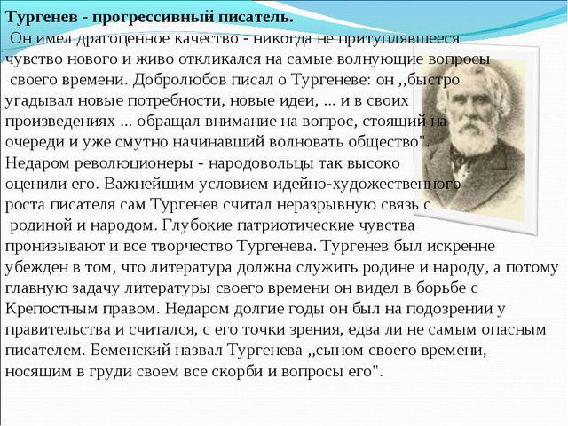 Тургенев - прогрессивный писатель. Он имел драгоценное качество - никогда не...