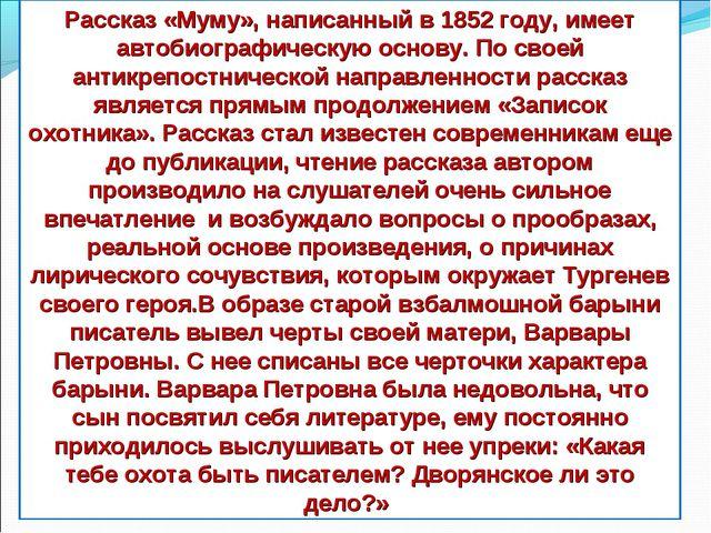 Рассказ «Муму», написанный в 1852 году, имеет автобиографическую основу. По с...