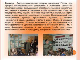 Выводы: Духовно-нравственное развитие гражданина России это процесс последова