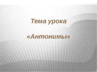Тема урока «Антонимы»