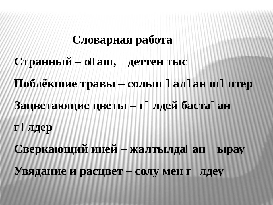 Словарная работа Странный – оғаш, әдеттен тыс Поблёкшие травы – солып қалған...