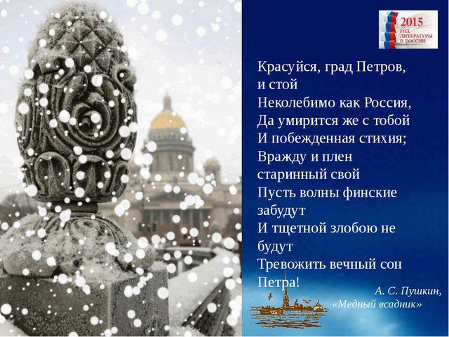 Красуйся, град Петров, и стой Неколебимо как Россия, Да умирится же с тобой...