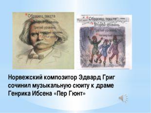 Норвежский композитор Эдвард Григ сочинил музыкальную сюиту к драме Генрика И