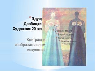 Эдуард Дробицкий . Художник 20 века. Контраст в изобразительном искусстве.