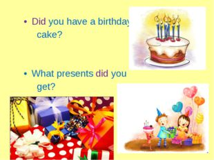 Did you have a birthday cake? What presents did you get?