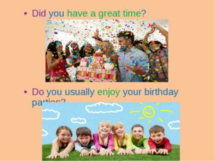 Did you have a great time? Do you usually enjoy your birthday parties?