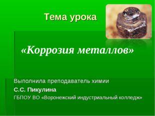 «Коррозия металлов» Тема урока Выполнила преподаватель химии С.С. Пикулина Г