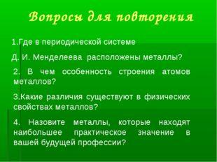 Вопросы для повторения Где в периодической системе Д. И. Менделеева расположе
