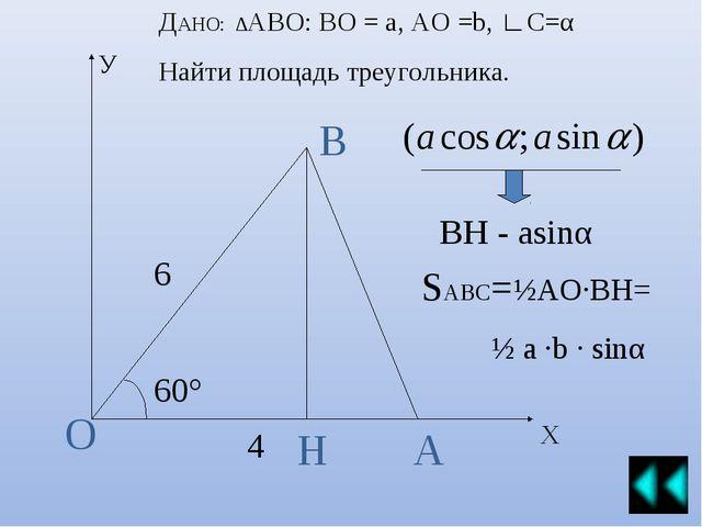 У Х А В О Н 60° 6 4 ДАНО: ∆АВО: ВО = а, АО =b, ∟С=α Найти площадь треугольник...