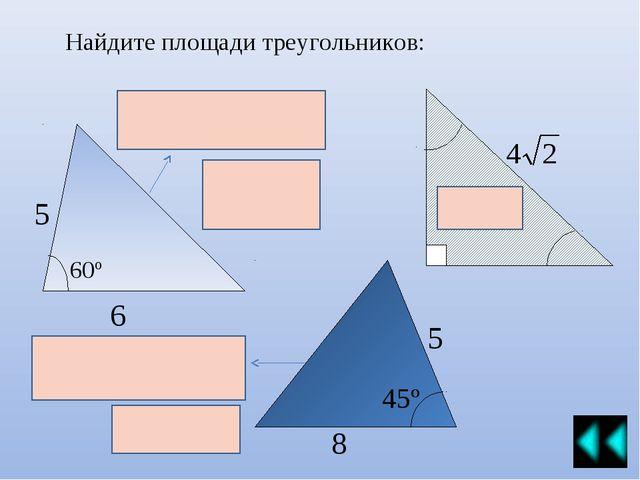 Найдите площади треугольников: 5 6 60º 45º 8 5