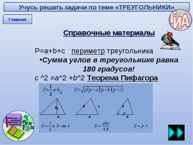 Учусь решать задачи по теме «ТРЕУГОЛЬНИКИ» Главная Справочные материалы P=a+b...