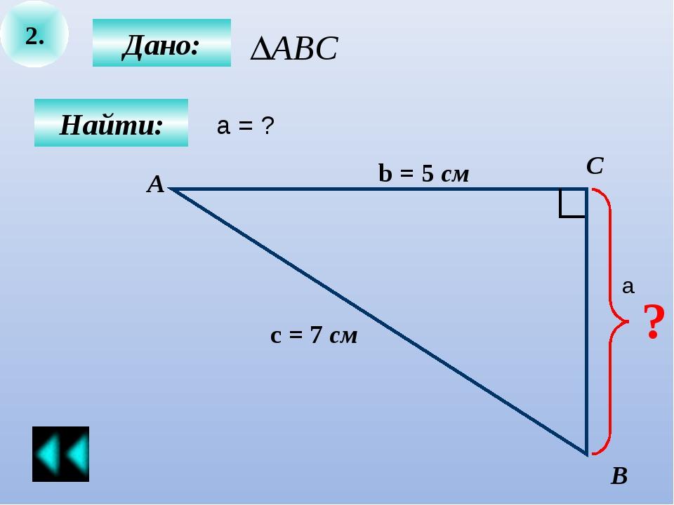 2. Дано: С В Найти: А b = 5 см с = 7 см ? а = ? a