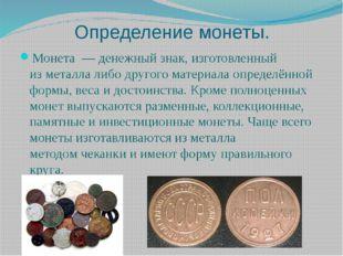 Определение монеты. Монета—денежныйзнак, изготовленный изметаллалибо др