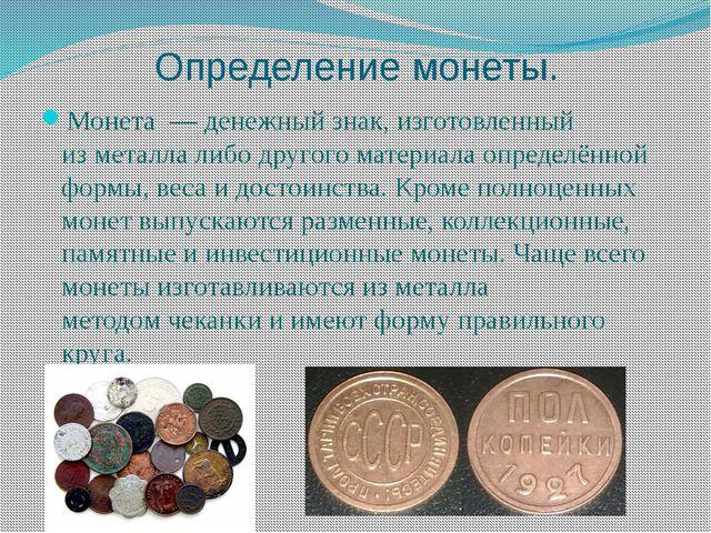 Определение монеты. Монета—денежныйзнак, изготовленный изметаллалибо др...