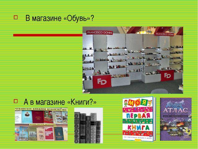 В магазине «Обувь»? А в магазине «Книги?»