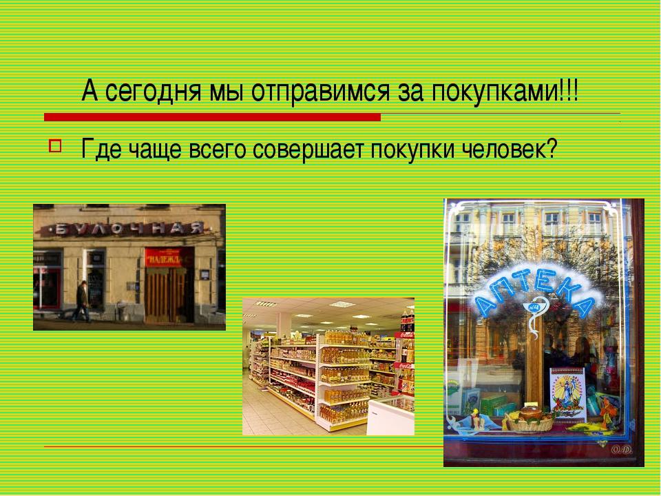 А сегодня мы отправимся за покупками!!! Где чаще всего совершает покупки чело...