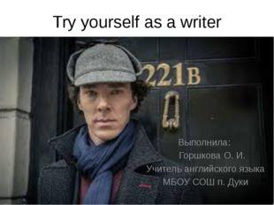 Try yourself as a writer Выполнила: Горшкова О. И. Учитель английского языка