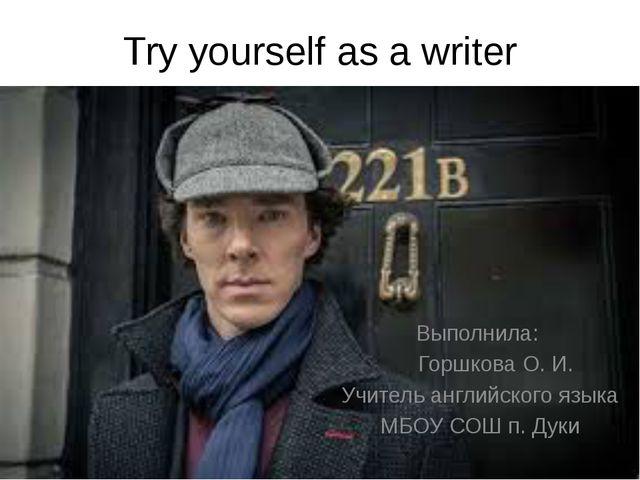 Try yourself as a writer Выполнила: Горшкова О. И. Учитель английского языка...