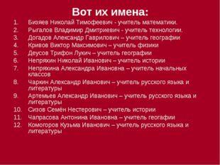 Вот их имена: Бизяев Николай Тимофеевич - учитель математики. Рыгалов Владими