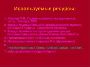 Используемые ресурсы: 1. Русяев П.Я. Подвиг глушичан на фронте и в тылу. Сама